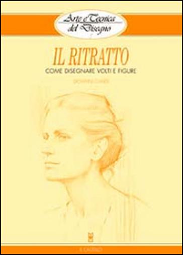 Il ritratto. Come disegnare volti e figure - Giovanni Civardi   Rochesterscifianimecon.com
