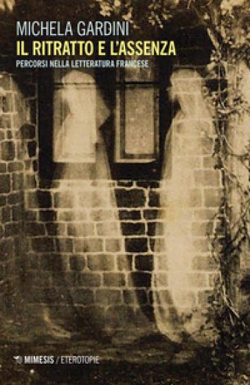 Il ritratto e l'assenza. Percorsi nella letteratura francese - Michela Gardini |