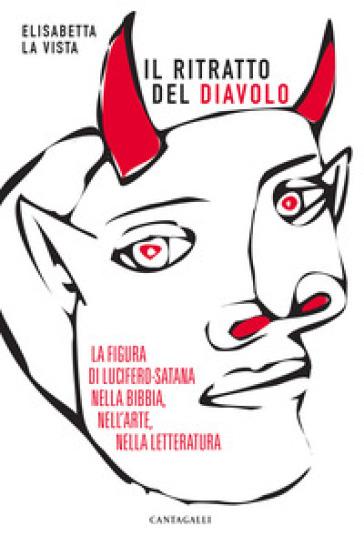 Il ritratto del diavolo. La figura di Lucifero-Satana nella Bibbia, nell'arte, nella letteratura - Elisabetta La Vista |