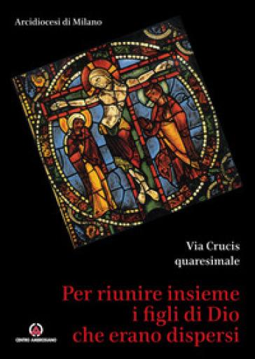 Per riunire insieme i figli di Dio che erano dispersi. Via Crucis quaresimale - Arcidiocesi di Milano |