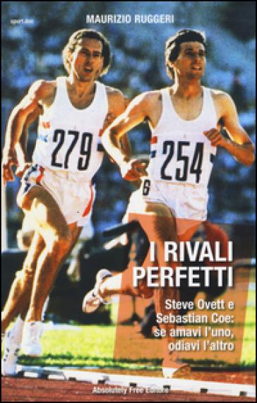 I rivali perfetti. Steve Ovett e Sebastian Coe: se amavi l'uno, odiavi l'altro - Maurizio Ruggeri | Thecosgala.com