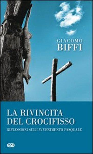 La rivincita del crocifisso? Riflessioni sull'avvenimeto pasquale - Giacomo Biffi |