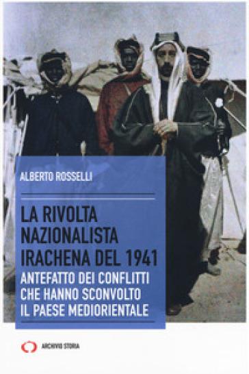 La rivolta nazionalista irachena del 1941. Antefatto dei conflitti che hanno sconvolto il paese mediorientale - Alberto Rosselli |