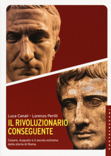 Il rivoluzionario conseguente. Cesare, Augusto e il secolo estremo della storia di Roma - Luca Canali |