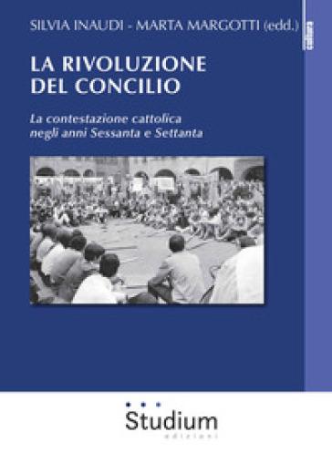 La rivoluzione del Concilio. La contestazione cattolica negli anni sessanta e settanta - Silvia Inaudi |