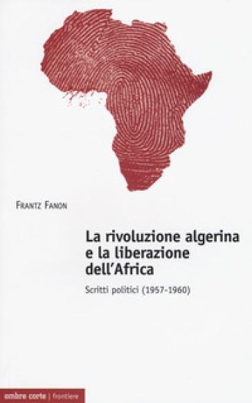 La rivoluzione algerina e la liberazione dell'Africa. Scritti politici (1957-1960) - Frantz Fanon |
