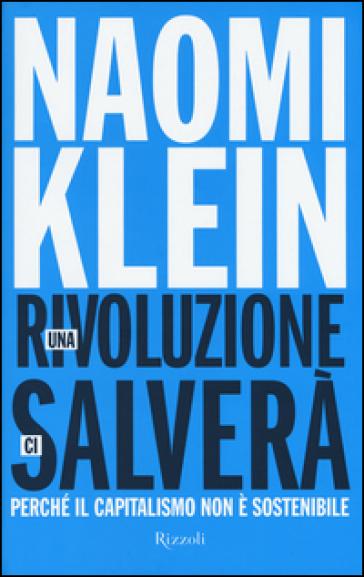 Una rivoluzione ci salverà. Perché il capitalismo non è sostenibile - Naomi Klein |