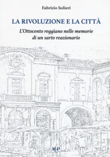 La rivoluzione e la città. L'Ottocento reggiano nelle memorie di un sarto reazionario - Fabrizio Solieri | Kritjur.org