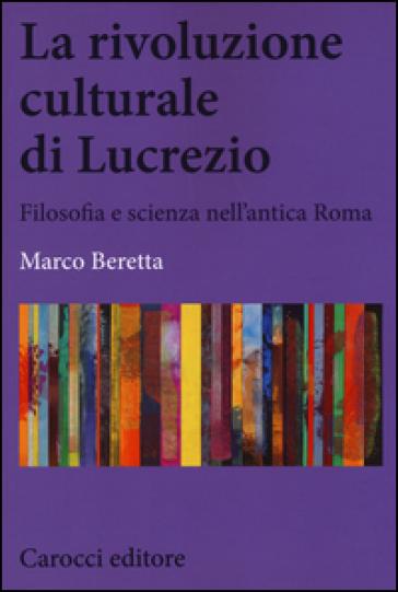 La rivoluzione culturale di Lucrezio. Filosofia e scienza nell'antica roma - Marco Beretta  