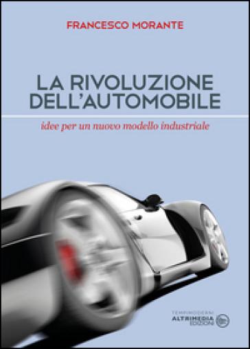 La rivoluzione dell'automobile. Idee per un nuovo modello industriale - Francesco Morante  