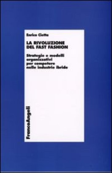 La rivoluzione del fast fashion. Strategie e modelli organizzativi per competere nelle industrie ibride - Enrico Cietta   Thecosgala.com