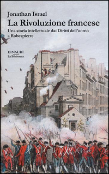 La rivoluzione francese. Una storia intellettuale dai Diritti dell'uomo a Robespierre - Jonathan Israel | Rochesterscifianimecon.com