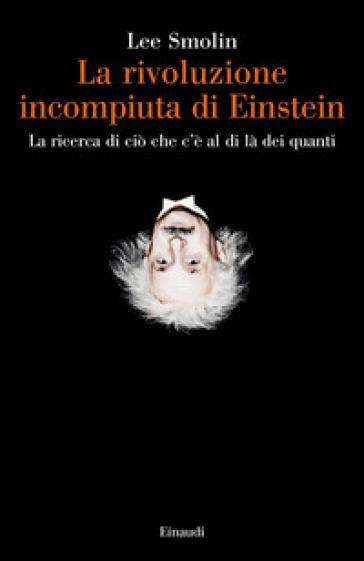 La rivoluzione incompiuta di Einstein. La ricerca di ciò che c'è al di là dei quanti - Lee Smolin | Ericsfund.org