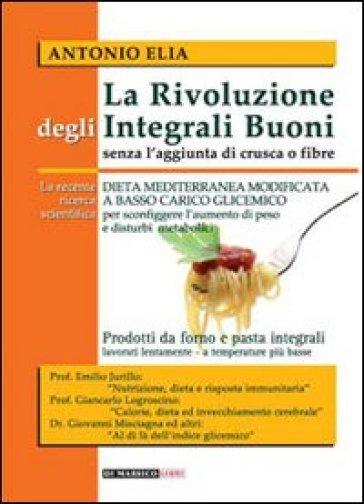 La rivoluzione degli integrali buoni senza l'aggiunta di crusca e fibre. Dieta mediterranea modificata a basso carico glicemico - Antonio Elia |