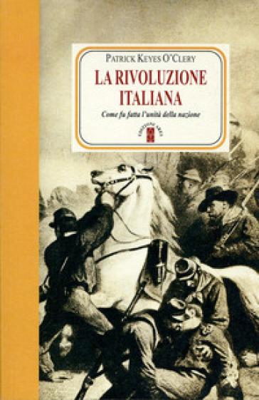La rivoluzione italiana. Come fu fatta l'unità della nazione - Patrick Keyes O'Clery   Rochesterscifianimecon.com