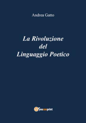 La rivoluzione del linguaggio poetico - Andrea Gatto  