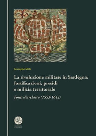 La rivoluzione militare in Sardegna: fortificazioni, presidi e milizia territoriale. Fonti d'archivio (1553-1611) - Giuseppe Mele |
