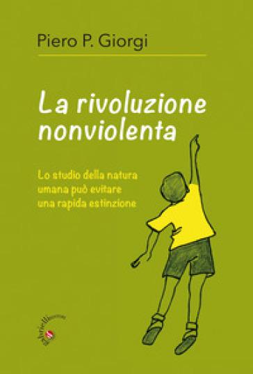 La rivoluzione nonviolenta. Lo studio della natura umana può evitare una rapida estinzione - Piero P. Giorgi |