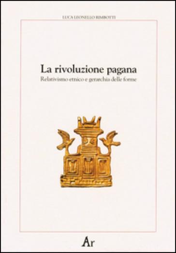 La rivoluzione pagana. Relativismo etnico e gerarchia delle forme - Luca Leonello Rimbotti  