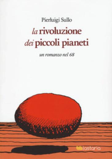 La rivoluzione dei piccoli pianeti. Un romanzo nel '68 - Pierluigi Sullo | Kritjur.org