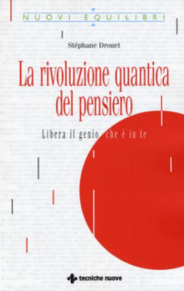 La rivoluzione quantica del pensiero. Liberate il genio che è in te - Stéphane Drouet |