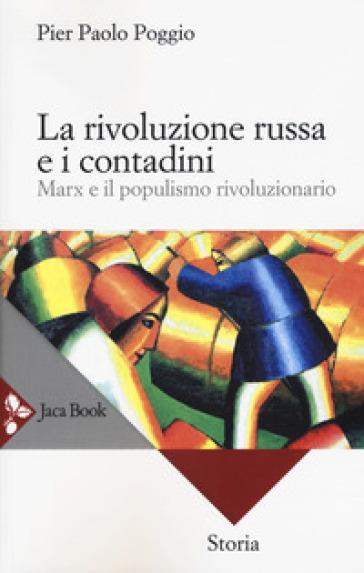 La rivoluzione russa e i contadini. Marx e il populismo rivoluzionario - Pierpaolo Poggio |