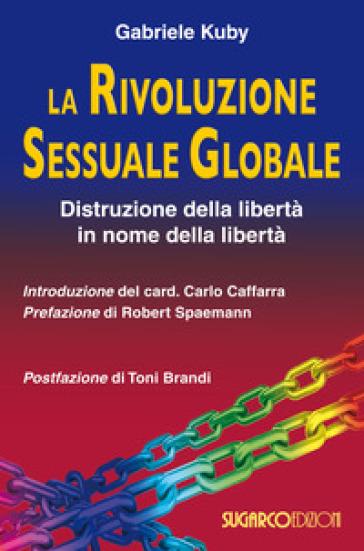 La rivoluzione sessuale globale. Distruzione della libertà in nome della libertà - Gabriele Kuby |
