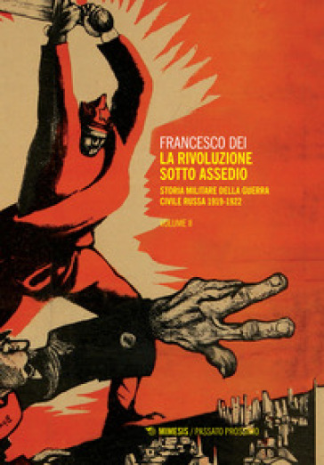 La rivoluzione sotto assedio. Storia militare della guerra civile russa. 2: 1919-1926 - Francesco Dei  