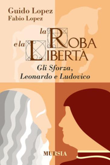 La roba e la libertà. Gli Sforza, Leonardo e Ludovico - Guido Lopez  
