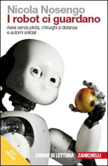 I robot ci guardano. Aerei senza pilota, chirurghi a distanza e automi solidali. Con e-book