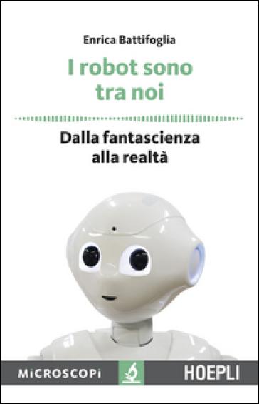 I robot sono tra noi. Dalla fantascienza alla realtà - Enrica Battifoglia |