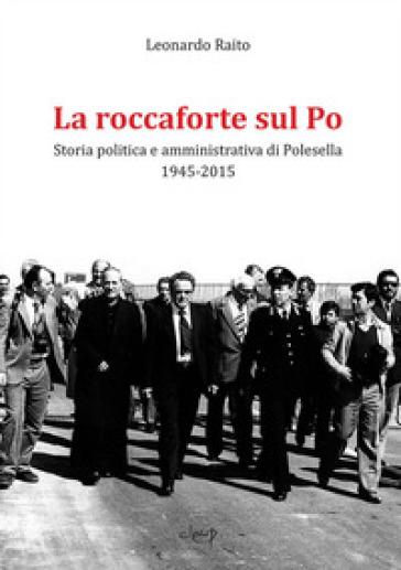 La roccaforte sul Po. Storia politica e amministrativa di Polesella 1945-2015 - Leonardo Raito | Thecosgala.com