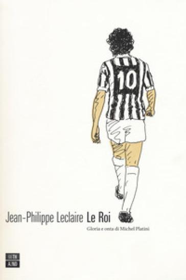 Le roi. Gloria e onta di Michel Platini - Jean-Philippe Leclaire | Thecosgala.com