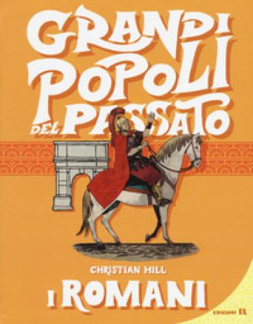 I romani. Grandi popoli del passato - Christian Hill |