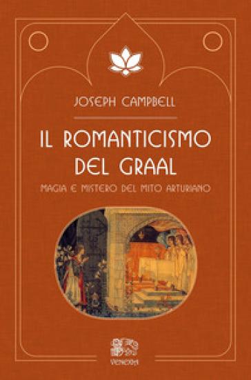 Il romanticismo del Graal. Magia e mistero del mito arturiano - Joseph Campbell |