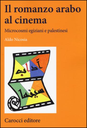 Il romanzo arabo al cinema. Microcosmi egiziani e palestinesi - Aldo Nicosia |