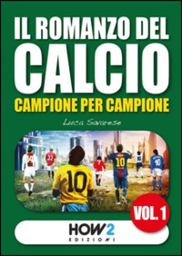 Il romanzo del calcio, campione per campione. 1. - Luca Savarese  