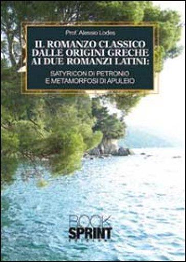 Il romanzo classico dalle origini greche ai due romanzi latini. Satyricon di Petronio e metamorfosi di Apuleio - Alessio Lodes |