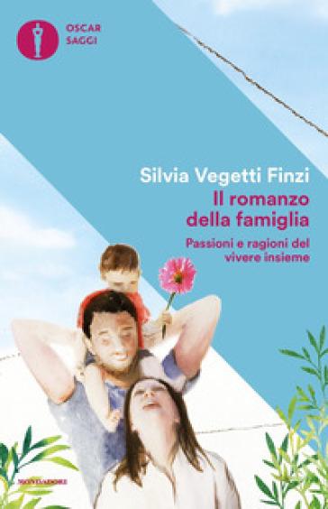 Il romanzo della famiglia. Passioni e ragioni del vivere insieme - Silvia Vegetti Finzi  