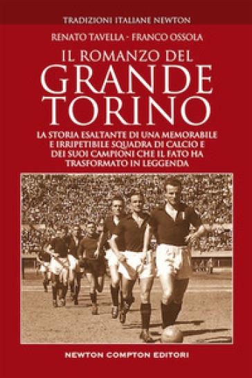 Il romanzo del grande Torino. La storia esaltante di una memorabile e irripetibile squadra di calcio e dei suoi campioni che il fato ha trasformato in leggenda - Franco Ossola  