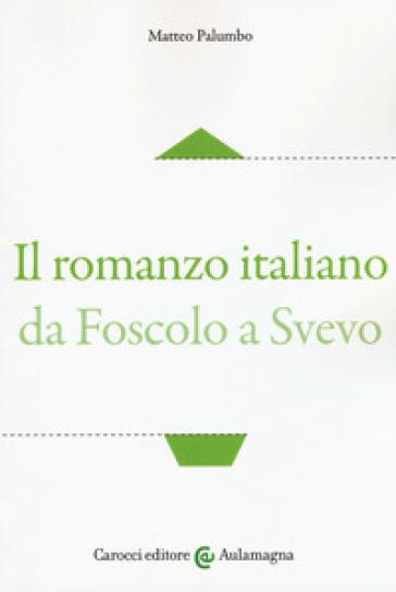 Il romanzo italiano da Foscolo a Svevo - Matteo Palumbo | Jonathanterrington.com