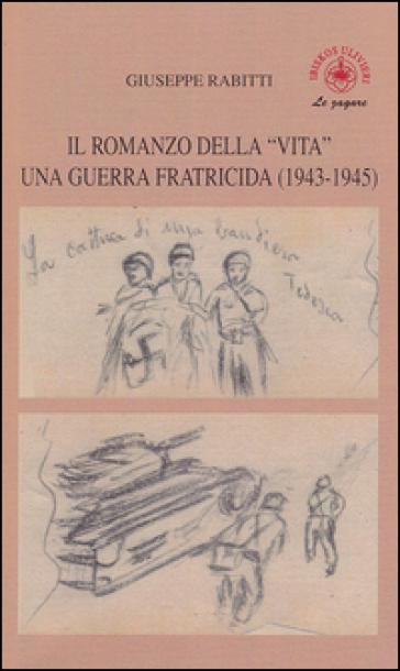 Il romanzo della «vita». Una guerra fratricida (1943-1945) - Giuseppe Rabitti  