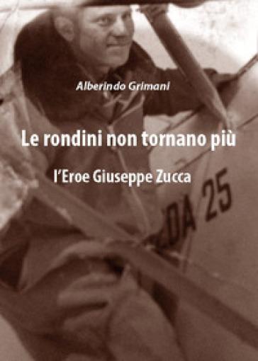 Le rondini non tornano più. L'eroe Giuseppe Zucca - Alberindo Grimani |