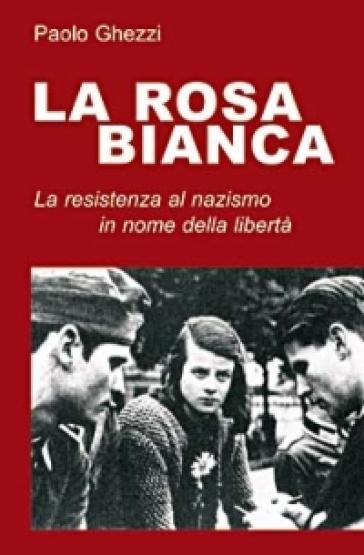 La rosa Bianca. Un gruppo di Resistenza al nazismo in nome della libertà - Paolo Ghezzi |