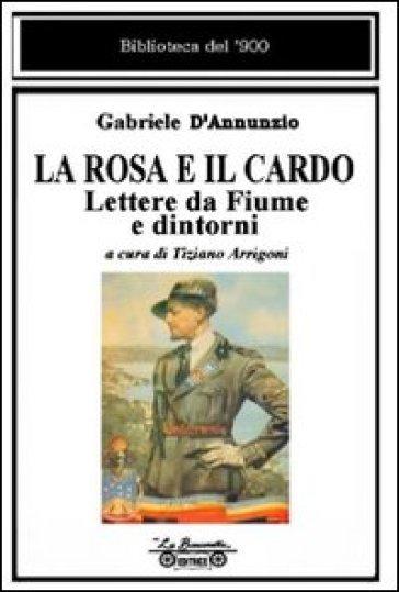 La rosa e il cardo. Lettere da Fiume e dintorni - Gabriele D'Annunzio  
