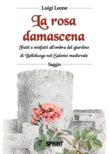 La rosa damascena. Fatti e misfatti all'ombra del giardino di Belloluogo nel Salento medievale - Luigi Leone | Rochesterscifianimecon.com