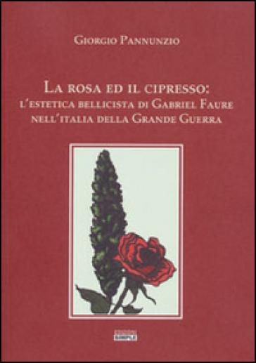 La rosa ed il cipresso. L'estetica bellissima di Gabriel Faure nell'Italia della grande guerra - Giorgio Pannunzio  