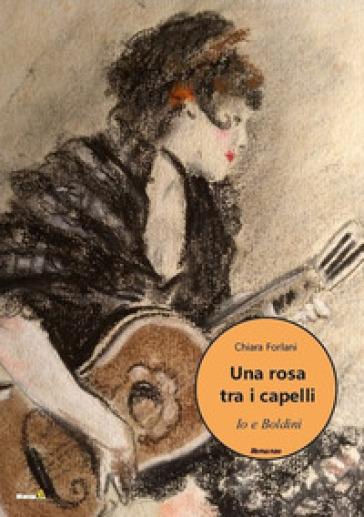 Una rosa tra i capelli. Io e Boldini - Chiara Forlani |