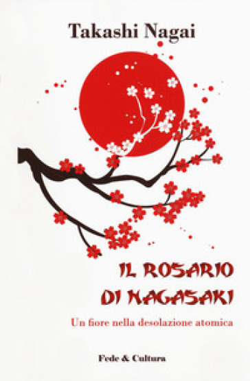 Il rosario di Nagasaki. Un fiore nella desolazione atomica - Nagai Takashi |