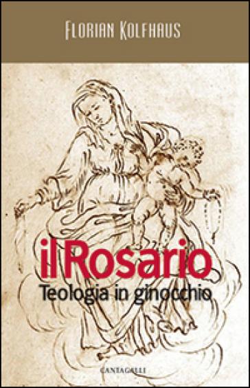 Il rosario. Teologia in ginocchio - Florian Kolfhaus  